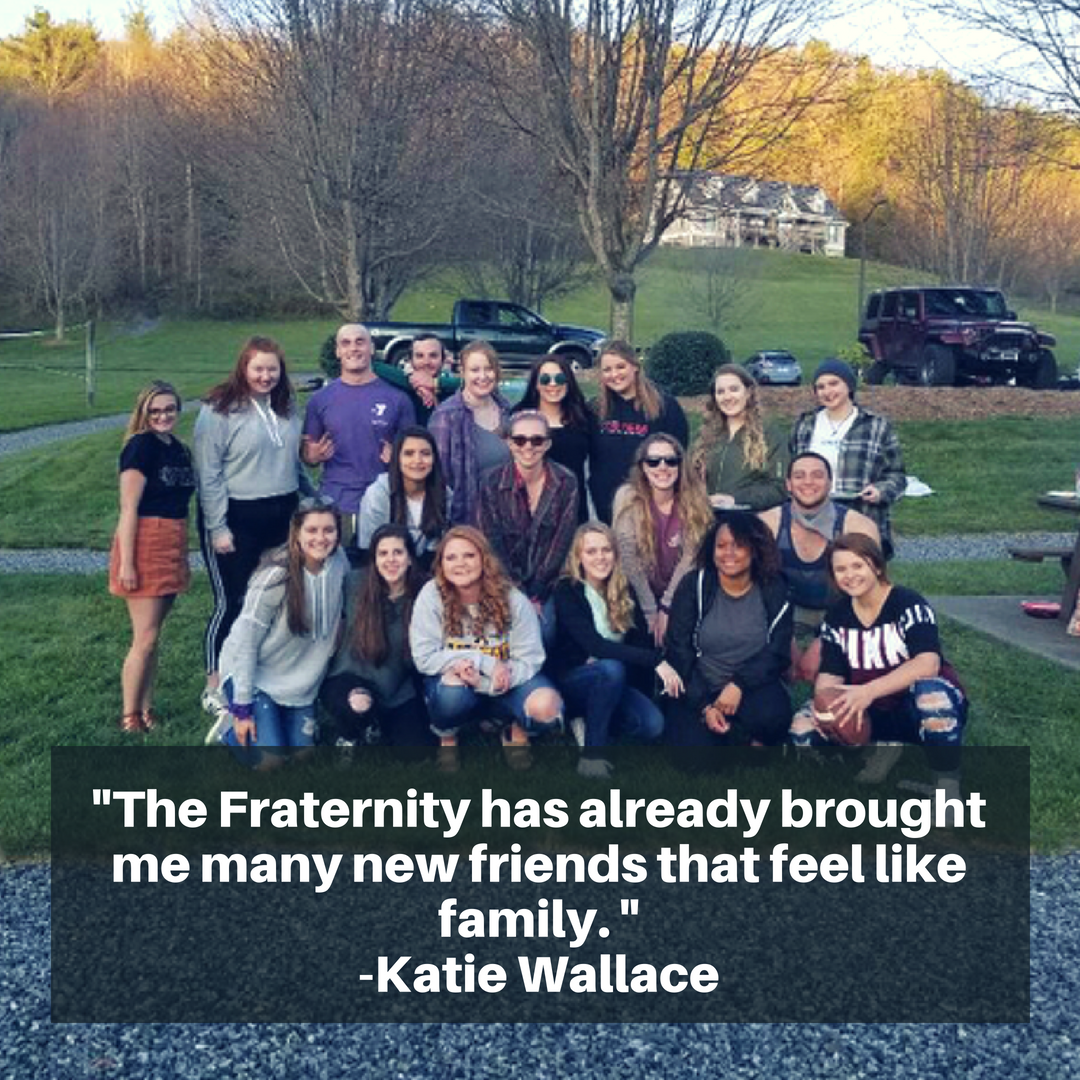 The Fraternity has already brought me many new friends that feel like family. - Katie Wallace