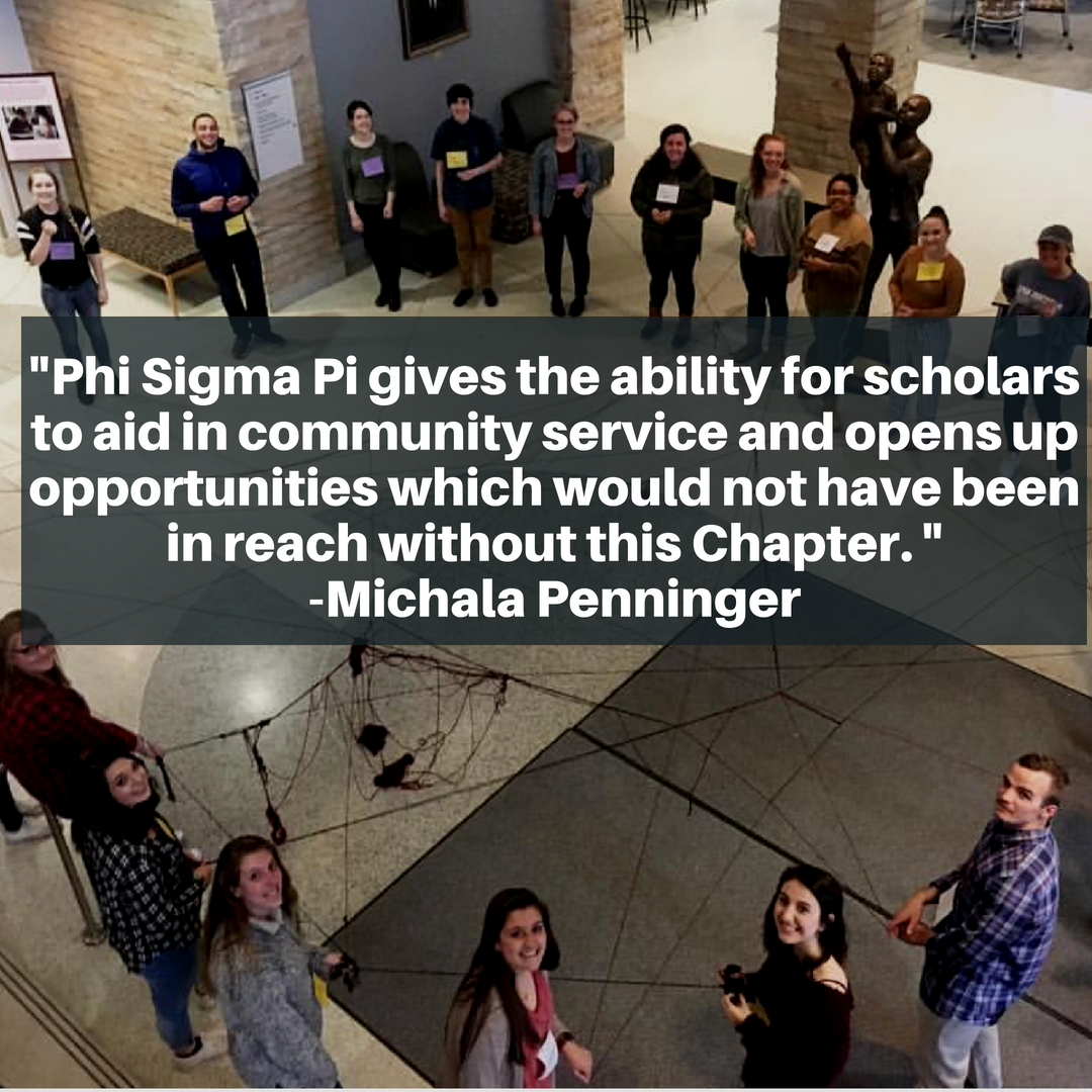 Phi Sigma P gives the ability for scholars to aid in community service and opens up opportunities which would not have been in reach without this Chapter - Michala Penninger